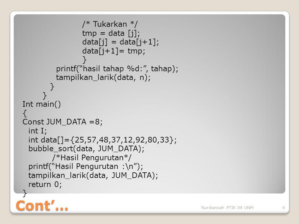 /* Tukarkan */ tmp = data [j]; data[j] = data[j+1]; data[j+1]= tmp; } printf( hasil tahap %d: , tahap); tampilkan_larik(data, n); Int main() { Const JUM_DATA =8; int I; int data[]={25,57,48,37,12,92,80,33}; bubble_sort(data, JUM_DATA); /*Hasil Pengurutan*/ printf( Hasil Pengurutan :\n ); tampilkan_larik(data, JUM_DATA); return 0;